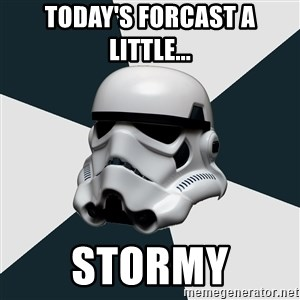 stormtrooper - today's forcast a little... STORMY