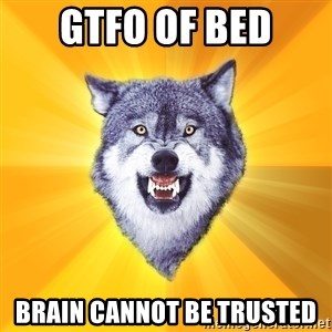 Courage Wolf - Gtfo of bed brain cannot be trusted