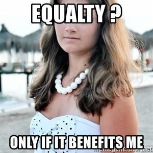 StupidBitch - equalty ? only if it benefits me
