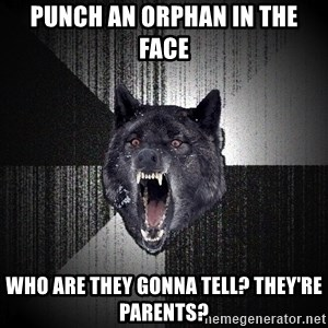 Insanity Wolf - punch an orphan in the face who are they gonna tell? they're parents?