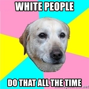 Politically Neutral Dog - white people do that all the time