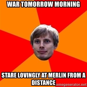 Oblivious Arthur - WAR TOMORROW morning STARE LOVINGLY AT MERLIN FROM A DISTANCE