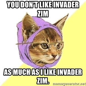Hipster Kitty - You don't like invader Zim as much as i like invader zim.