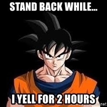 goku - STAND BACK WHILE... I YELL FOR 2 HOURS