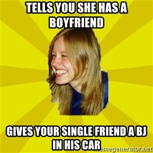 Trologirl - tells you she has a boyfriend gives your single friend a bJ in his car