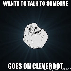 Forever Alone - Wants to talk to someone Goes on cleverbot