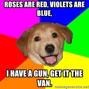 Advice Dog - Roses are red, violets are blue, i have a gun, get it the van.