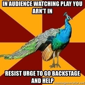 Thespian Peacock - in audience watching play you arn't in resist urge to go backstage and help