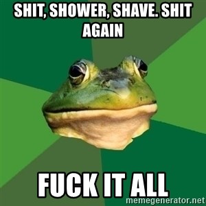 Foul Bachelor Frog - shit, shower, shave. shit again fuck it all