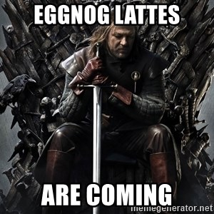 Eddard Stark - eggnog lattes are coming