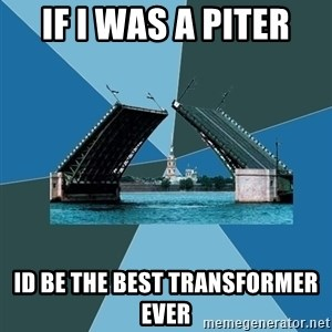 piter - if i was a piter id be the best transformer ever