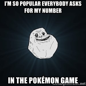 Forever Alone - I'm so popular everybody asks for my number In the pokémon game