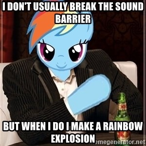 The Most Interesting Pony in the World - I don't usually break the sound barrier But when I do i make a rainbow explosion