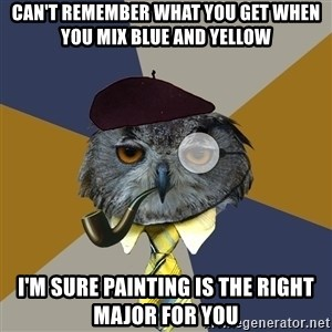 Art Professor Owl - can't remember what you get when you mix blue and yellow I'm sure painting is the right major for you