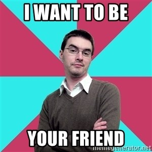 Privilege Denying Dude - i want to be  your friend
