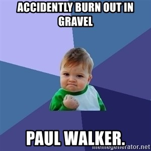 Success Kid - accidently burn out in gravel paul walker.