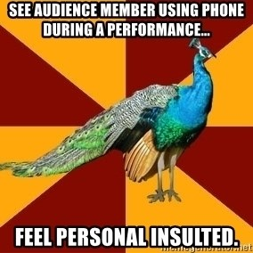 Thespian Peacock - See Audience member using phone during a performance... Feel personal insulted.