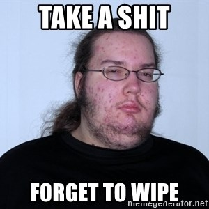 Butthurt Dweller Original - take a shit forget to wipe