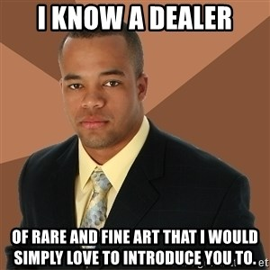 Successful Black Man - I know a dealer of rare and fine art that I would simply love to introduce you to.