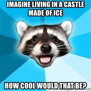 Lame Pun Coon - imagine living in a castle made of ice how cool would that be?