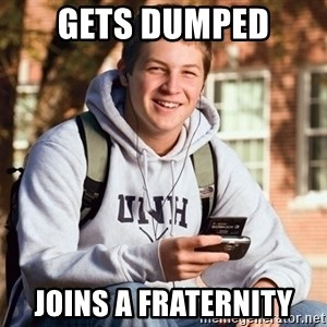 College Freshman - GETS DUMPED JOINS A FRATERNITY