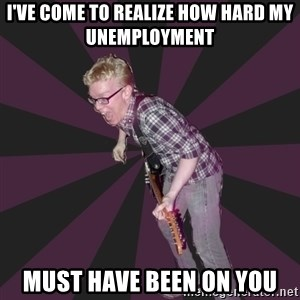 4982 - i've come to realize how hard my unemployment must have been on you