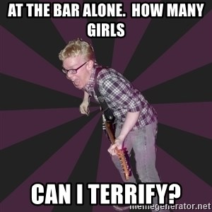 4982 - at the bar alone.  how many girls can i terrify?