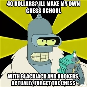 Bender IMHO - 40 dollars? Ill make my own chess school With blackjack and hookers, actually, forget the chess