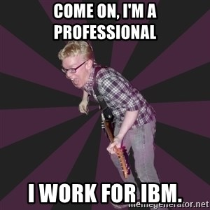 4982 - Come on, I'm a professional i work for ibm.