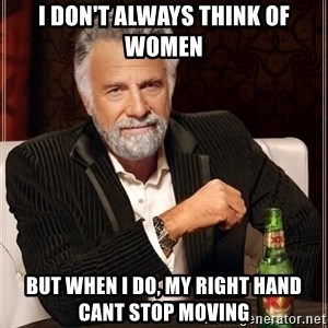 I Dont Always Troll But When I Do I Troll Hard - i don't always think of women but when i do, my right hand cant stop moving