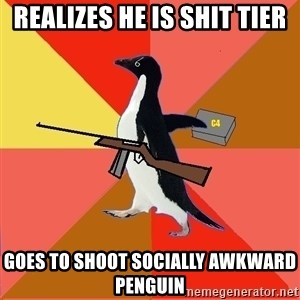 Socially Fed Up Penguin - REALIZES HE IS SHIT TIER GOES TO SHOOT SOCIALLY AWKWARD PENGUIN