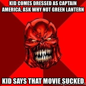 Raging Atrocitus - Kid comes dressed as captain America, ask why not green lantern kid says that movie sucked