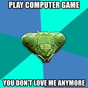 Crazy Girlfriend Praying Mantis - Play computer game you don't love me anymore