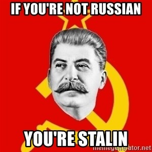 Stalin Says - if you're not russian you're stalin