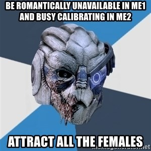 Advice Hurt Garrus - be romantically unavailable in me1 and busy calibrating in me2 attract all the females