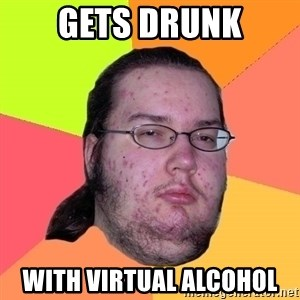 Butthurt Dweller - Gets drunk with virtual alcohol