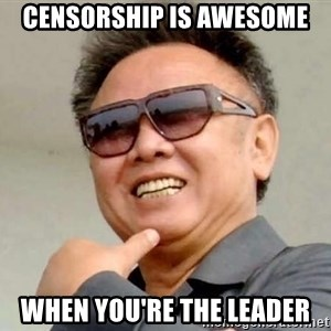 Kim Jong Il - censorship is awesome when you'rE the leader