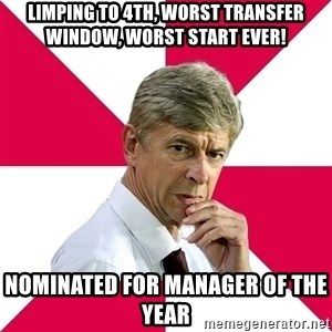 wengerrrrr - limping to 4th, worst transfer window, worst start ever! Nominated for manager of the year