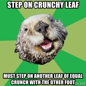 Ocd Otter - step on crunchy leaf must step on another leaf of equal crunch with the other foot