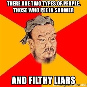 Wise Confucius - There are two types of people. Those who pee in shower and filthy liars