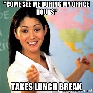 """Terrible  Teacher - """"Come see me during my office hours"""" Takes lunch break"""