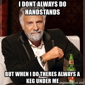Dos Equis Guy gives advice - i dont always do handstands but when i do theres always a keg under me