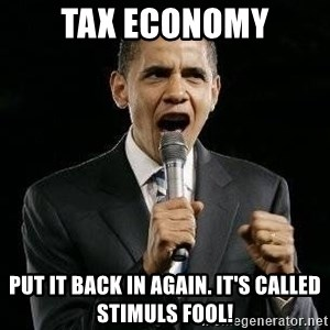 Expressive Obama - tax economy put it back in again. it's called stimuls fool!