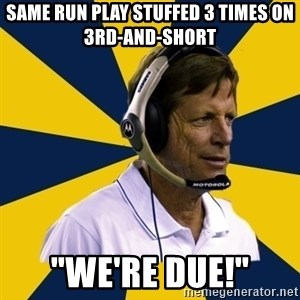 "Idiot Football Coach - Same run play stuffed 3 times on 3rd-and-short ""we're Due!"""