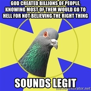 Religion Pigeon - god created billions of people, knowing most of them would go to hell for not believing the right thing sounds legit