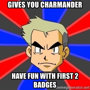 Professor Oak - gives you charmander have fun with first 2 badges