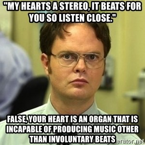 """Dwight Schrute - """"My hearts a stereo, it beats for you so listen close."""" False, your heart is an organ that is incapable of producing music other than involuntary beats"""