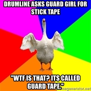 "Guardgoose - drumline asks guard girl for stick tape ""WTF IS THAT? ITS CALLED GUARD TAPE."""