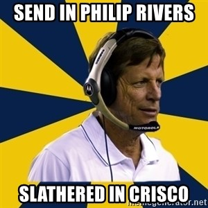 Idiot Football Coach - send in philip rivers slathered in crisco