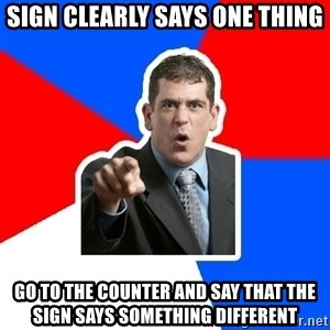 Stupidly Angry Retail Customer - sign clearly says one thing go to the counter and say that the sign says something different